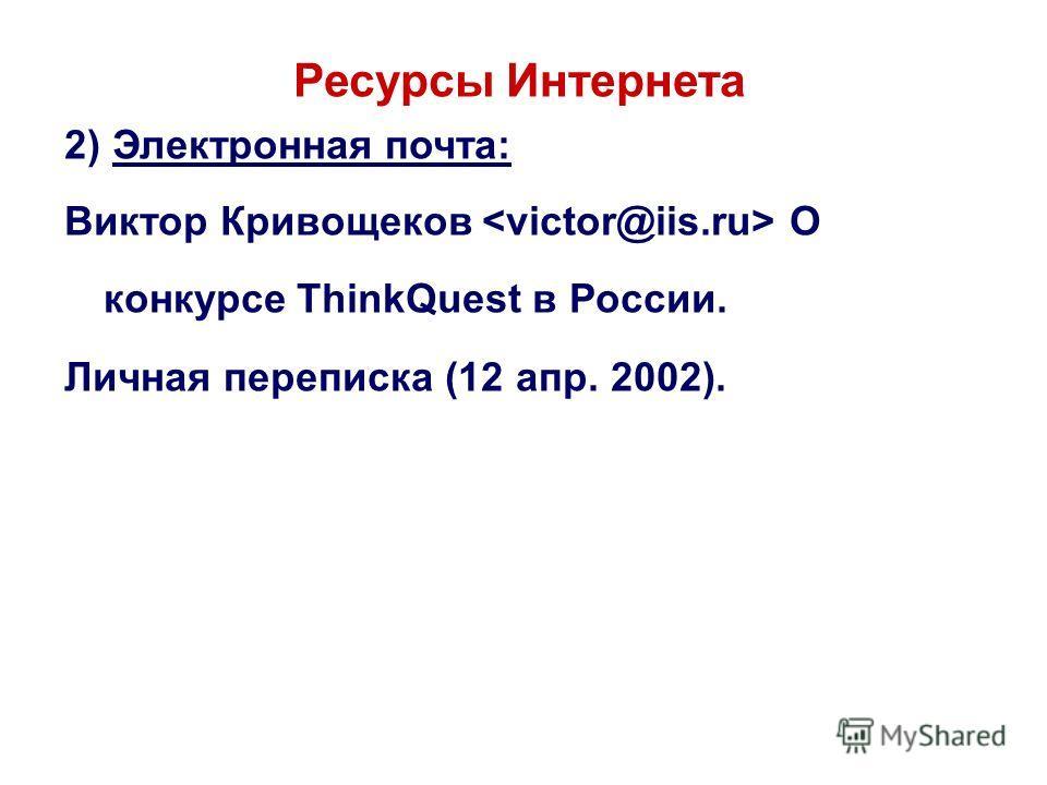 Ресурсы Интернета 2) Электронная почта: Виктор Кривощеков О конкурсе ThinkQuest в России. Личная переписка (12 апр. 2002).