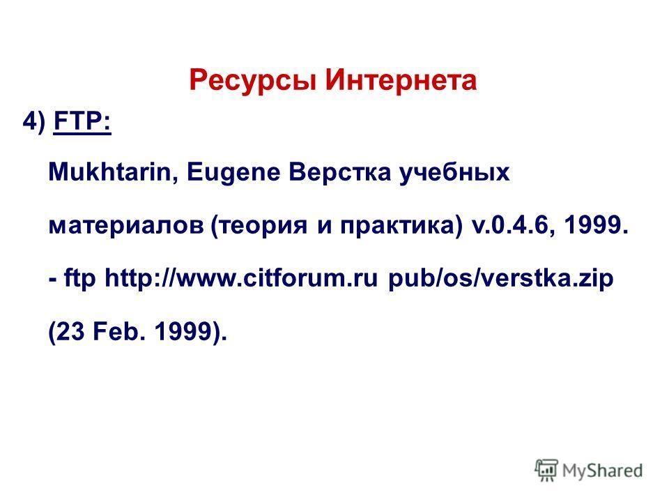 Ресурсы Интернета 4) FTP: Mukhtarin, Eugene Верстка учебных материалов (теория и практика) v.0.4.6, 1999. - ftp http://www.citforum.ru pub/os/verstka.zip (23 Feb. 1999).