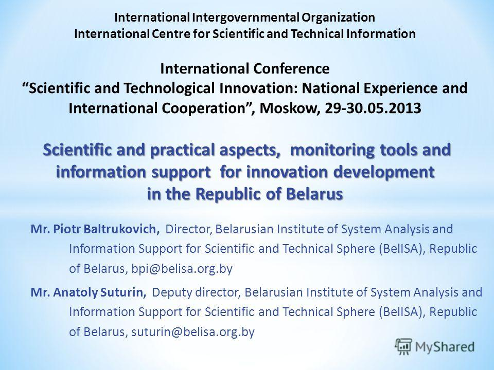 Mr. Piotr Baltrukovich, Director, Belarusian Institute of System Analysis and Information Support for Scientific and Technical Sphere (BelISA), Republic of Belarus, bpi@belisa.org.by Mr. Anatoly Suturin, Deputy director, Belarusian Institute of Syste