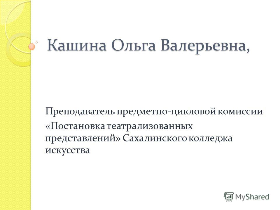 Кашина Ольга Валерьевна, Преподаватель предметно-цикловой комиссии «Постановка театрализованных представлений» Сахалинского колледжа искусства
