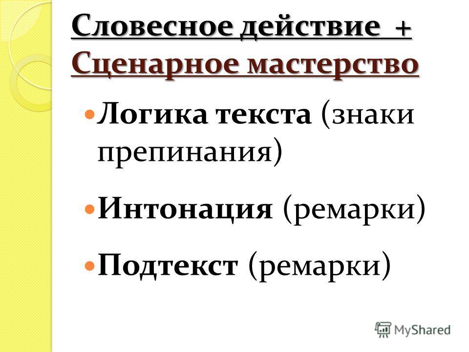 Словесное действие + Сценарное мастерство Логика текста (знаки препинания) Интонация (ремарки) Подтекст (ремарки)