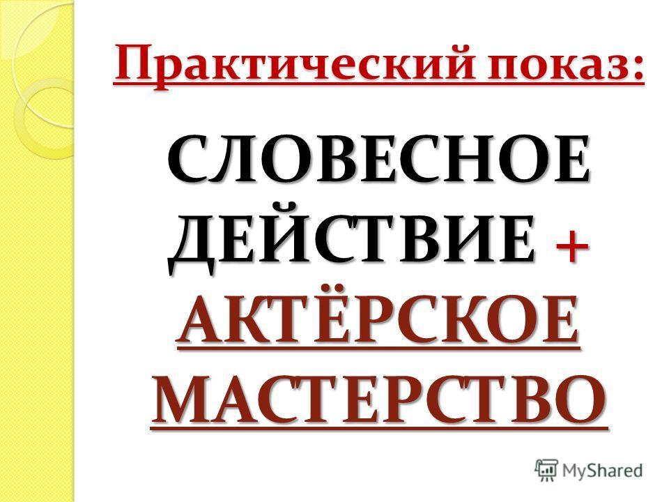 Практический показ: СЛОВЕСНОЕ ДЕЙСТВИЕ + АКТЁРСКОЕ МАСТЕРСТВО