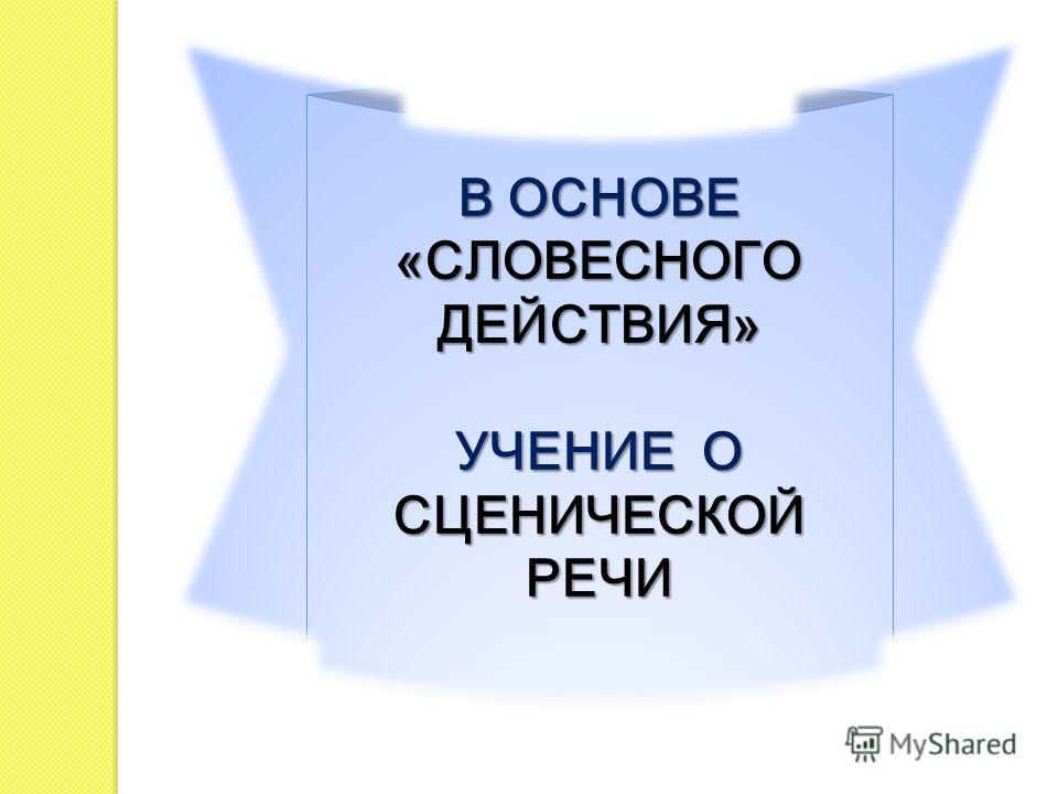 В ОСНОВЕ «СЛОВЕСНОГО ДЕЙСТВИЯ» УЧЕНИЕ О СЦЕНИЧЕСКОЙ РЕЧИ