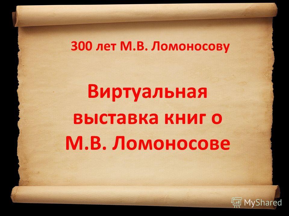 300 лет М.В. Ломоносову Виртуальная выставка книг о М.В. Ломоносове