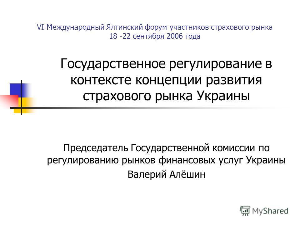 VI Международный Ялтинский форум участников страхового рынка 18 -22 сентября 2006 года Государственное регулирование в контексте концепции развития страхового рынка Украины Председатель Государственной комиссии по регулированию рынков финансовых услу