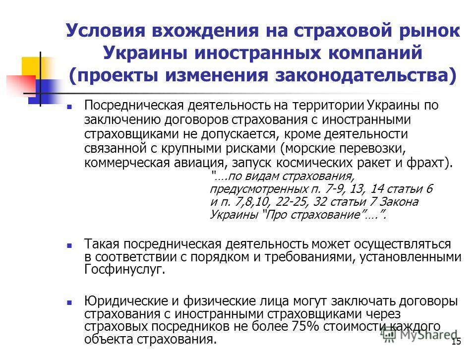 15 Условия вхождения на страховой рынок Украины иностранных компаний (проекты изменения законодательства) Посредническая деятельность на территории Украины по заключению договоров страхования с иностранными страховщиками не допускается, кроме деятель