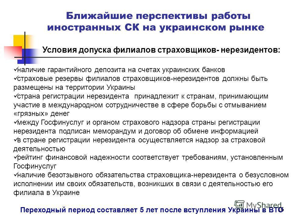 16 Ближайшие перспективы работы иностранных СК на украинском рынке Условия допуска филиалов страховщиков- нерезидентов: наличие гарантийного депозита на счетах украинских банков страховые резервы филиалов страховщиков-нерезидентов должны быть размеще
