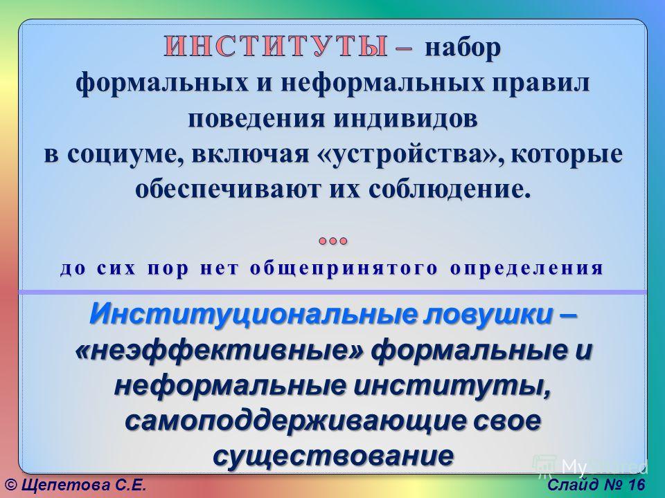 © Щепетова С.Е. Институциональные ловушки – «неэффективные» формальные и неформальные институты, самоподдерживающие свое существование Слайд 16
