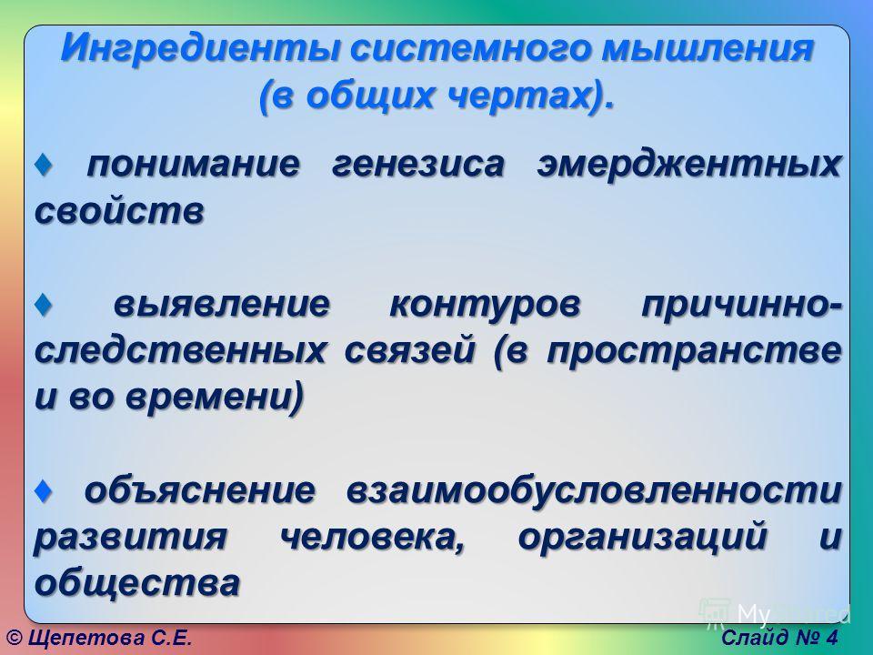 © Щепетова С.Е. Слайд 4 Ингредиенты системного мышления (в общих чертах). понимание генезиса эмерджентных свойств понимание генезиса эмерджентных свойств выявление контуров причинно- следственных связей (в пространстве и во времени) выявление контуро