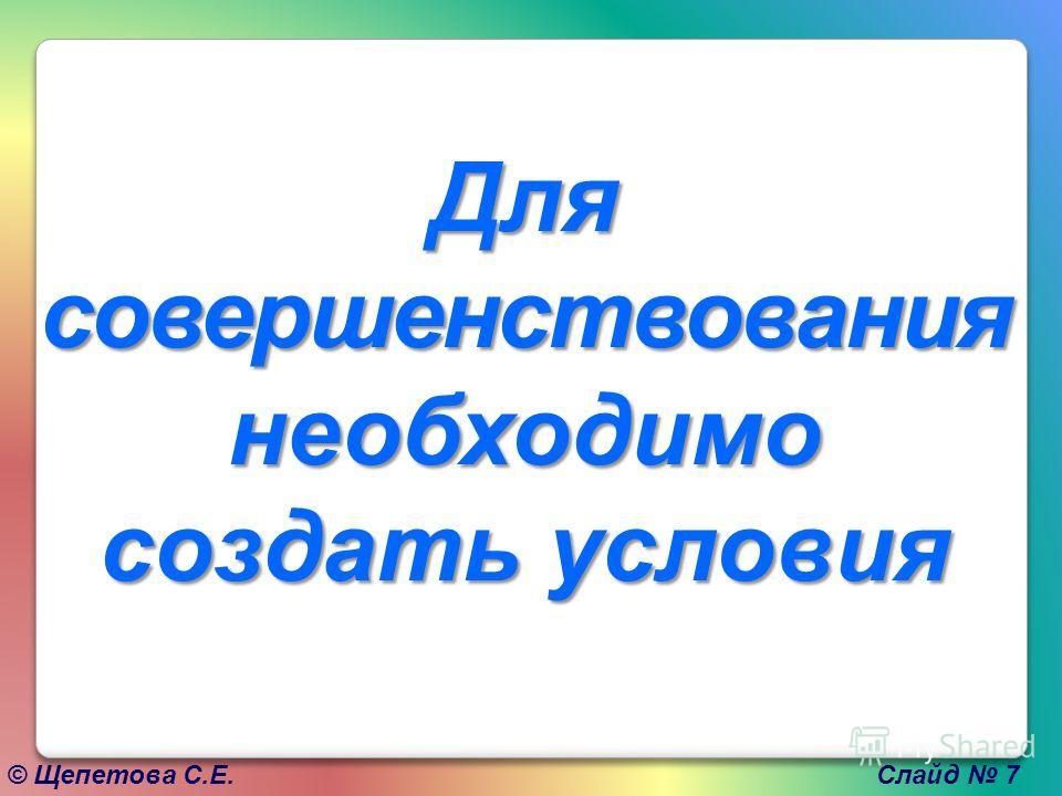 © Щепетова С.Е. Слайд 7 Для совершенствования необходимо создать условия