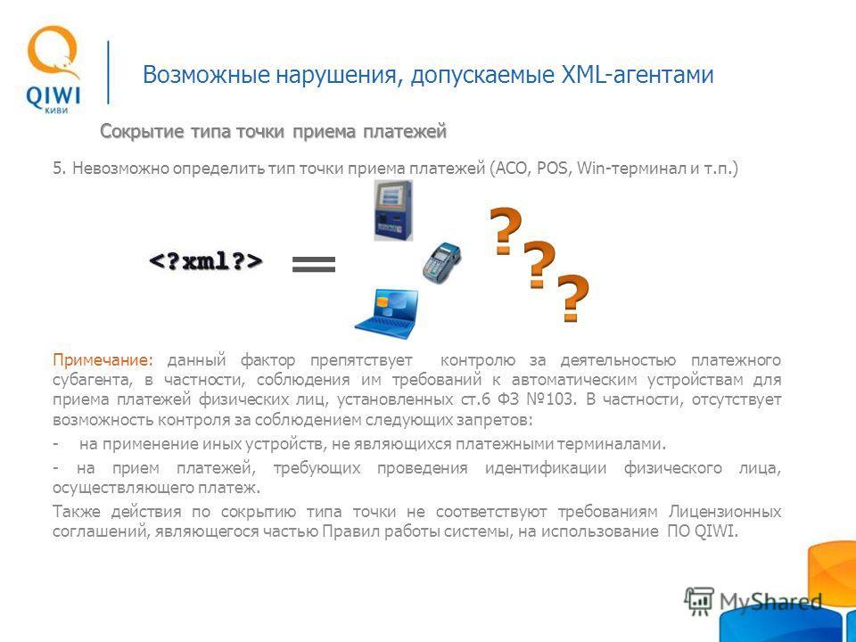 Возможные нарушения, допускаемые XML-агентами 5. Невозможно определить тип точки приема платежей (АСО, POS, Win-терминал и т.п.) Примечание: данный фактор препятствует контролю за деятельностью платежного субагента, в частности, соблюдения им требова
