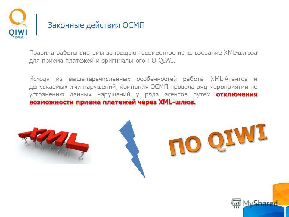 Законные действия ОСМП Правила работы системы запрещают совместное использование XML-шлюза для приема платежей и оригинального ПО QIWI. отключения возможности приема платежей через XML-шлюз. Исходя из вышеперечисленных особенностей работы ХML-Агентов