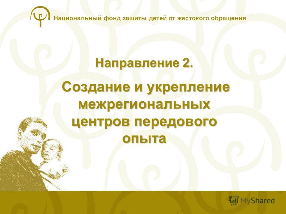 Национальный фонд защиты детей от жестокого обращения Направление 2. Создание и укрепление межрегиональных центров передового опыта
