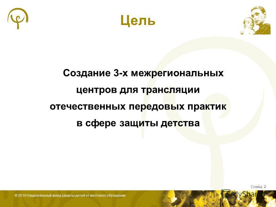 © 2010 Национальный фонд защиты детей от жестокого обращения Слайд 2 Создание 3-х межрегиональных центров для трансляции отечественных передовых практик в сфере защиты детства Цель