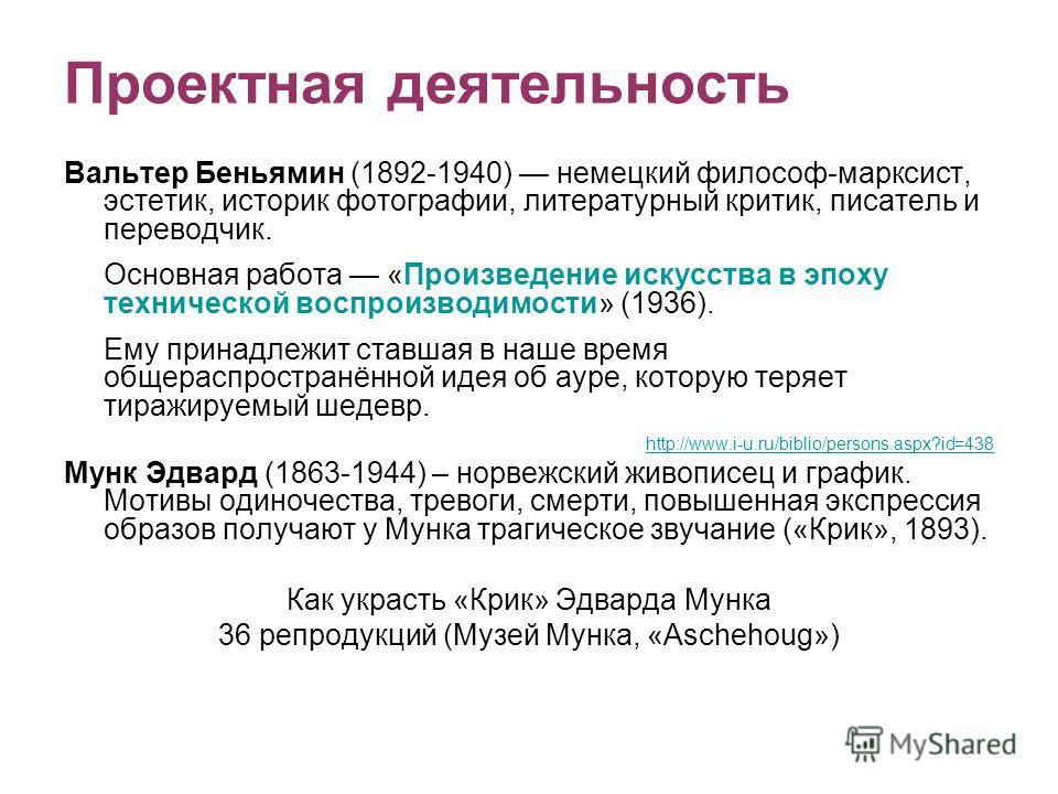 Проектная деятельность Вальтер Беньямин (1892-1940) немецкий философ-марксист, эстетик, историк фотографии, литературный критик, писатель и переводчик. Основная работа «Произведение искусства в эпоху технической воспроизводимости» (1936). Ему принадл