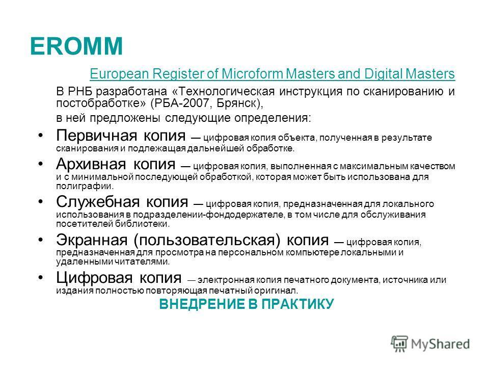 EROMM European Register of Microform Masters and Digital Masters В РНБ разработана «Технологическая инструкция по сканированию и постобработке» (РБА-2007, Брянск), в ней предложены следующие определения: Первичная копия цифровая копия объекта, получе