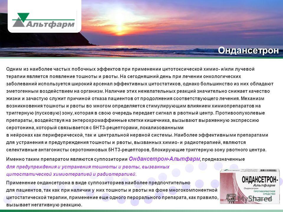 Ондансетрон Именно таким препаратом являются суппозитории Ондансетрон-Альтфарм, предназначенные для предупреждения и устранения тошноты и рвоты, вызванных цитостатической химиотерапией и радиотерапией. Одним из наиболее частых побочных эффектов при п