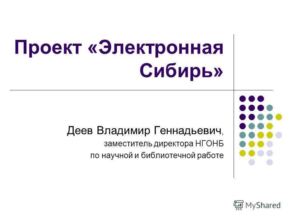 Проект «Электронная Сибирь» Деев Владимир Геннадьевич, заместитель директора НГОНБ по научной и библиотечной работе