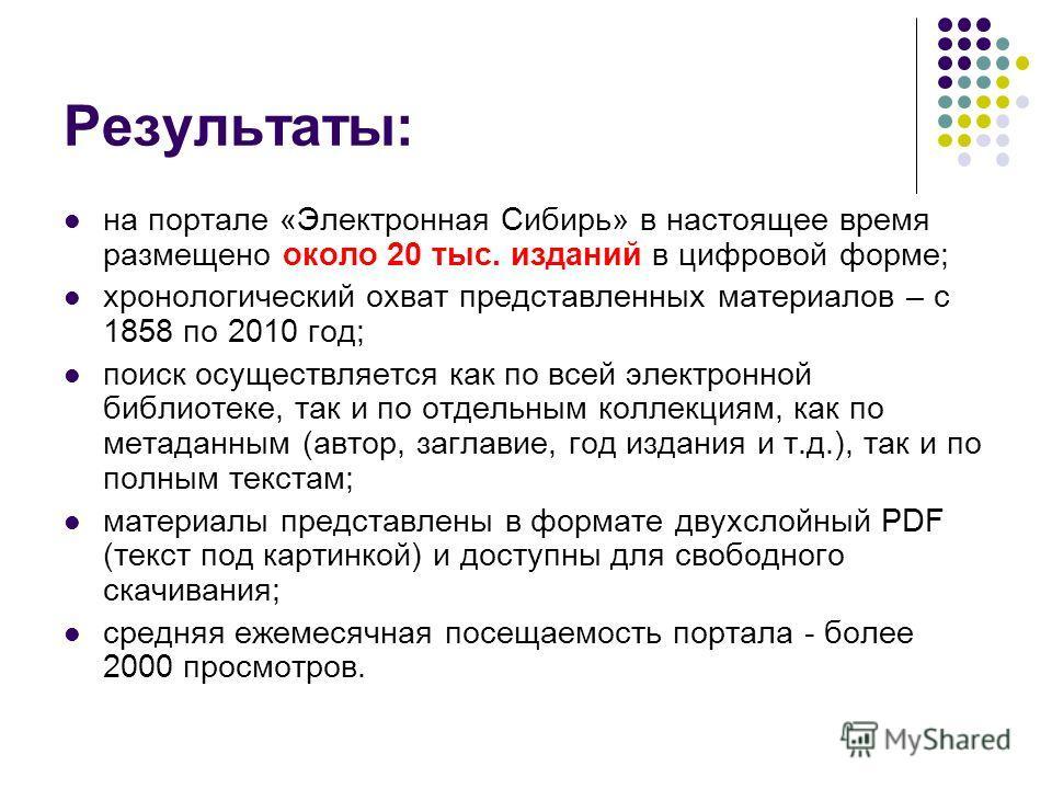 Результаты: на портале «Электронная Сибирь» в настоящее время размещено около 20 тыс. изданий в цифровой форме; хронологический охват представленных материалов – с 1858 по 2010 год; поиск осуществляется как по всей электронной библиотеке, так и по от
