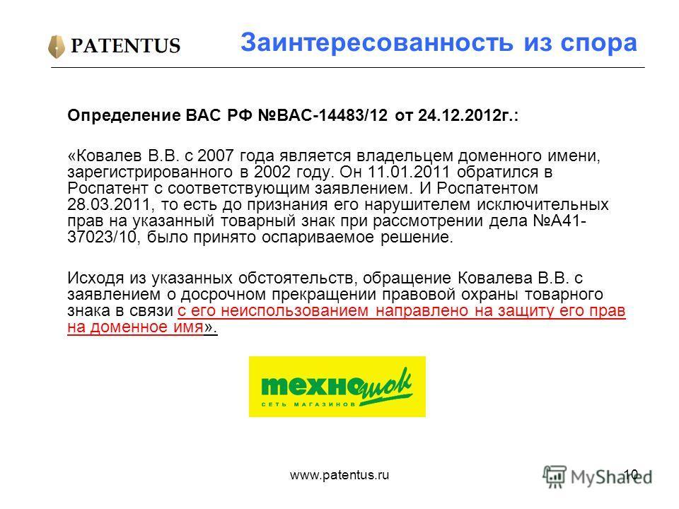 www.patentus.ru10 Заинтересованность из спора Определение ВАС РФ ВАС-14483/12 от 24.12.2012г.: «Ковалев В.В. c 2007 года является владельцем доменного имени, зарегистрированного в 2002 году. Он 11.01.2011 обратился в Роспатент с соответствующим заявл