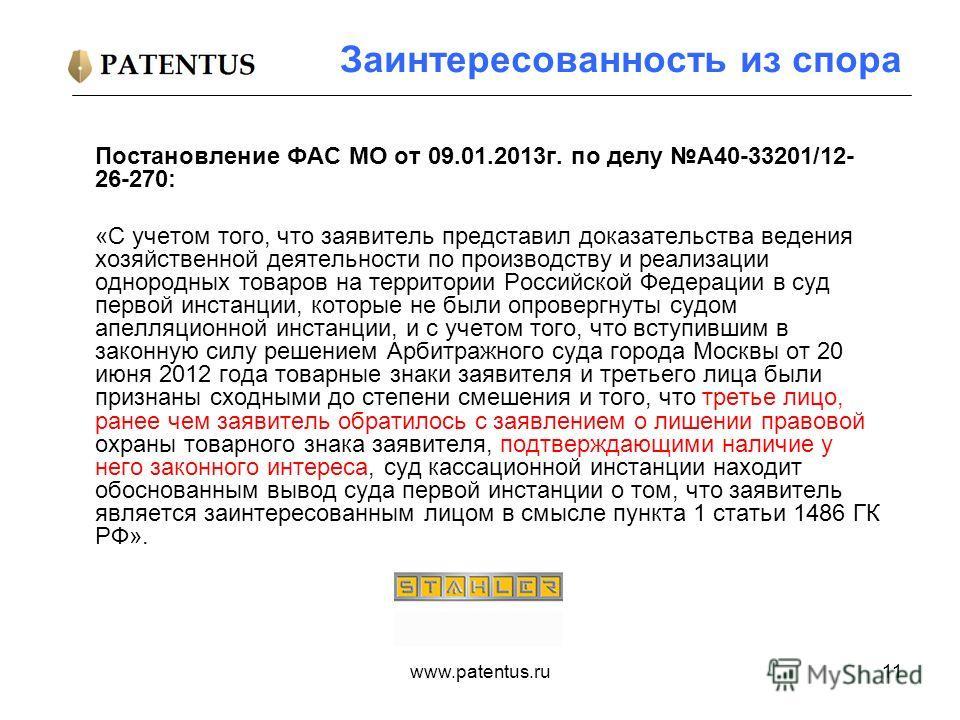 www.patentus.ru11 Заинтересованность из спора Постановление ФАС МО от 09.01.2013г. по делу А40-33201/12- 26-270: «С учетом того, что заявитель представил доказательства ведения хозяйственной деятельности по производству и реализации однородных товаро