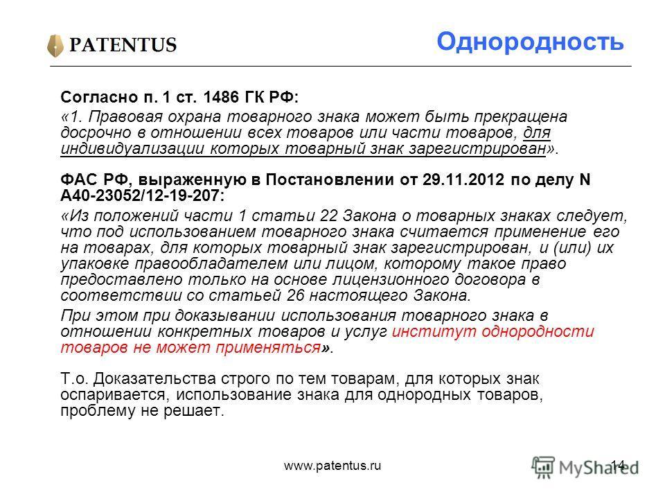 www.patentus.ru14 Однородность Согласно п. 1 ст. 1486 ГК РФ: «1. Правовая охрана товарного знака может быть прекращена досрочно в отношении всех товаров или части товаров, для индивидуализации которых товарный знак зарегистрирован». ФАС РФ, выраженну