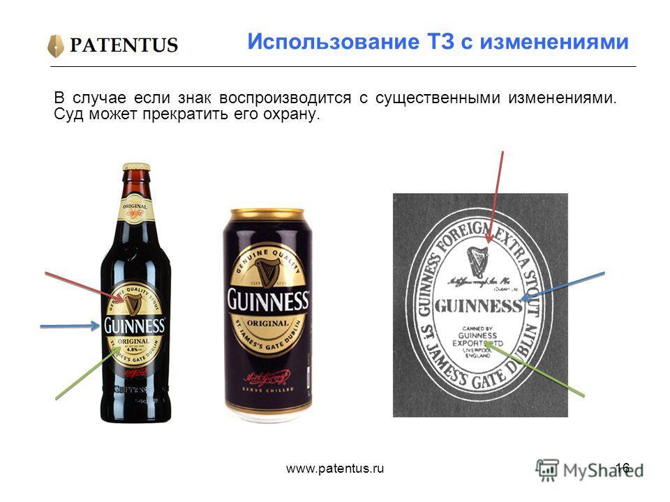www.patentus.ru16 Использование ТЗ с изменениями В случае если знак воспроизводится с существенными изменениями. Суд может прекратить его охрану.