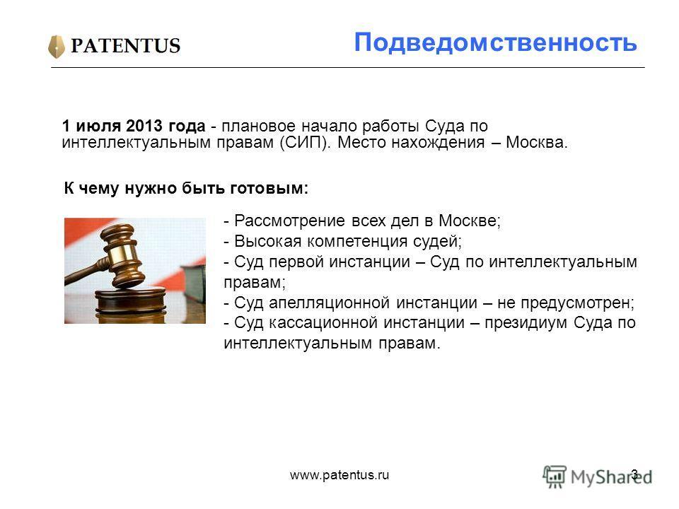 www.patentus.ru3 Подведомственность 1 июля 2013 года - плановое начало работы Суда по интеллектуальным правам (СИП). Место нахождения – Москва. - Рассмотрение всех дел в Москве; - Высокая компетенция судей; - Суд первой инстанции – Суд по интеллектуа