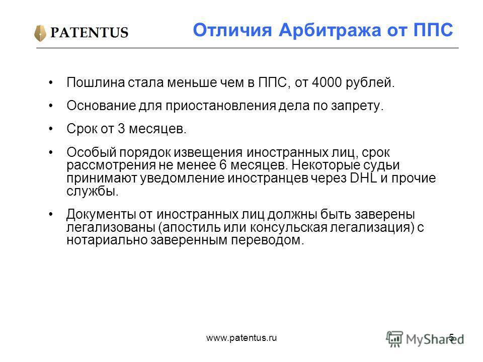 www.patentus.ru5 Отличия Арбитража от ППС Пошлина стала меньше чем в ППС, от 4000 рублей. Основание для приостановления дела по запрету. Срок от 3 месяцев. Особый порядок извещения иностранных лиц, срок рассмотрения не менее 6 месяцев. Некоторые судь