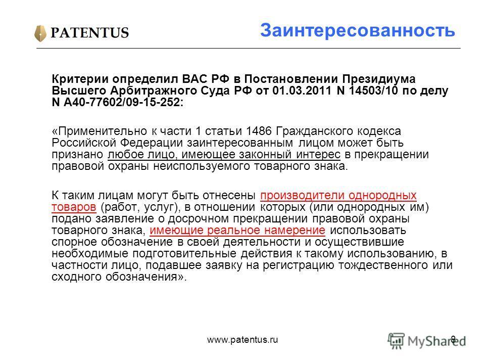 www.patentus.ru8 Заинтересованность Критерии определил ВАС РФ в Постановлении Президиума Высшего Арбитражного Суда РФ от 01.03.2011 N 14503/10 по делу N А40-77602/09-15-252: «Применительно к части 1 статьи 1486 Гражданского кодекса Российской Федерац