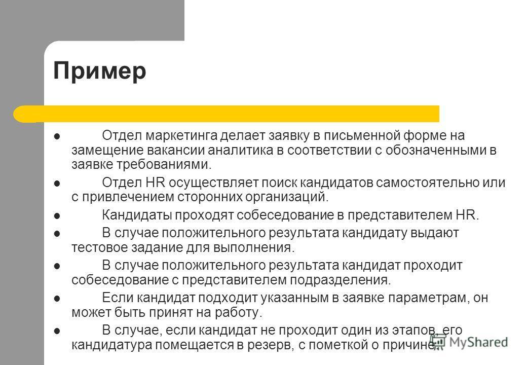 Пример Отдел маркетинга делает заявку в письменной форме на замещение вакансии аналитика в соответствии с обозначенными в заявке требованиями. Отдел HR осуществляет поиск кандидатов самостоятельно или с привлечением сторонних организаций. Кандидаты п