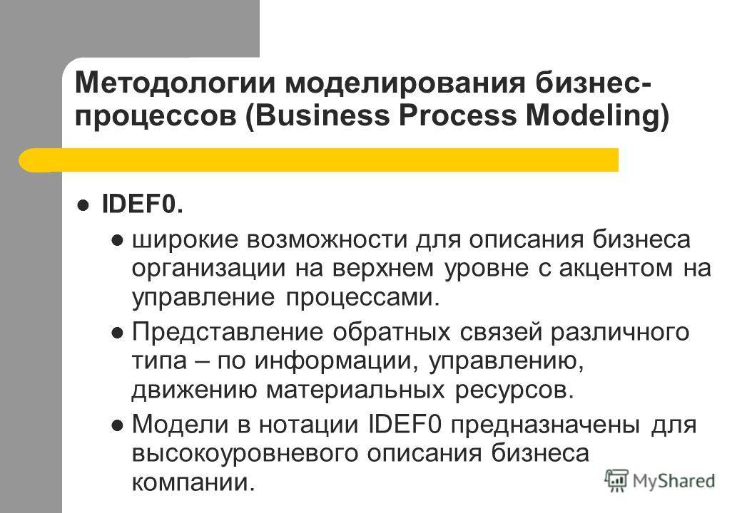 Методологии моделирования бизнес- процессов (Business Process Modeling) IDEF0. широкие возможности для описания бизнеса организации на верхнем уровне с акцентом на управление процессами. Представление обратных связей различного типа – по информации,