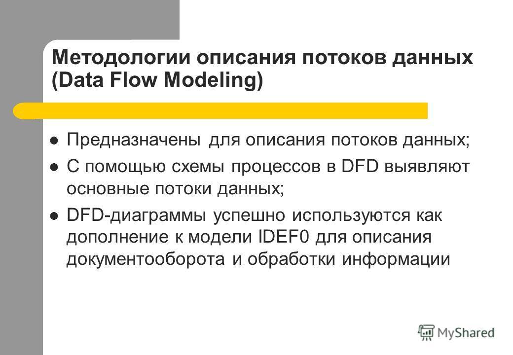 Методологии описания потоков данных (Data Flow Modeling) Предназначены для описания потоков данных; С помощью схемы процессов в DFD выявляют основные потоки данных; DFD-диаграммы успешно используются как дополнение к модели IDEF0 для описания докумен