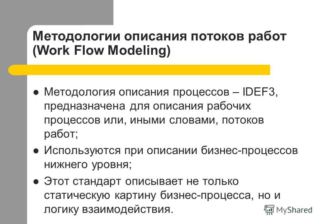 Методологии описания потоков работ (Work Flow Modeling) Методология описания процессов – IDEF3, предназначена для описания рабочих процессов или, иными словами, потоков работ; Используются при описании бизнес-процессов нижнего уровня; Этот стандарт о