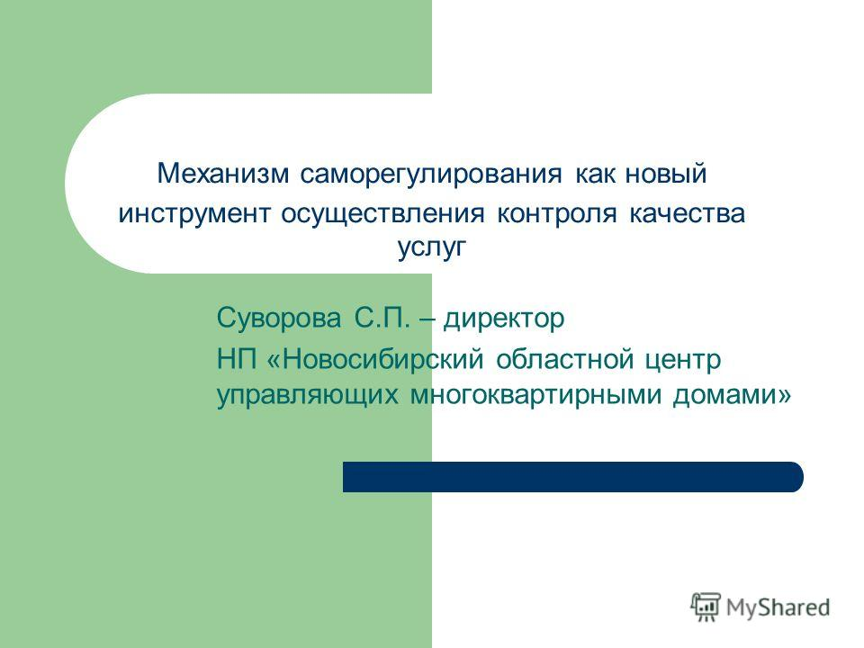 Механизм саморегулирования как новый инструмент осуществления контроля качества услуг Суворова С.П. – директор НП «Новосибирский областной центр управляющих многоквартирными домами»