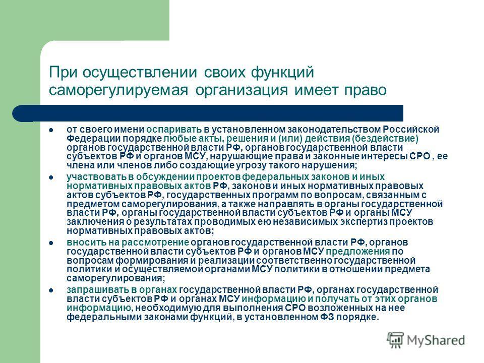 При осуществлении своих функций cаморегулируемая организация имеет право от своего имени оспаривать в установленном законодательством Российской Федерации порядке любые акты, решения и (или) действия (бездействие) органов государственной власти РФ, о