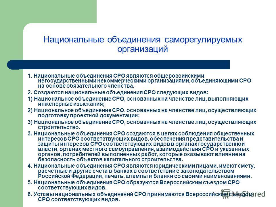Национальные объединения саморегулируемых организаций 1. Национальные объединения СРО являются общероссийскими негосударственными некоммерческими организациями, объединяющими СРО на основе обязательного членства. 2. Создаются национальные объединения