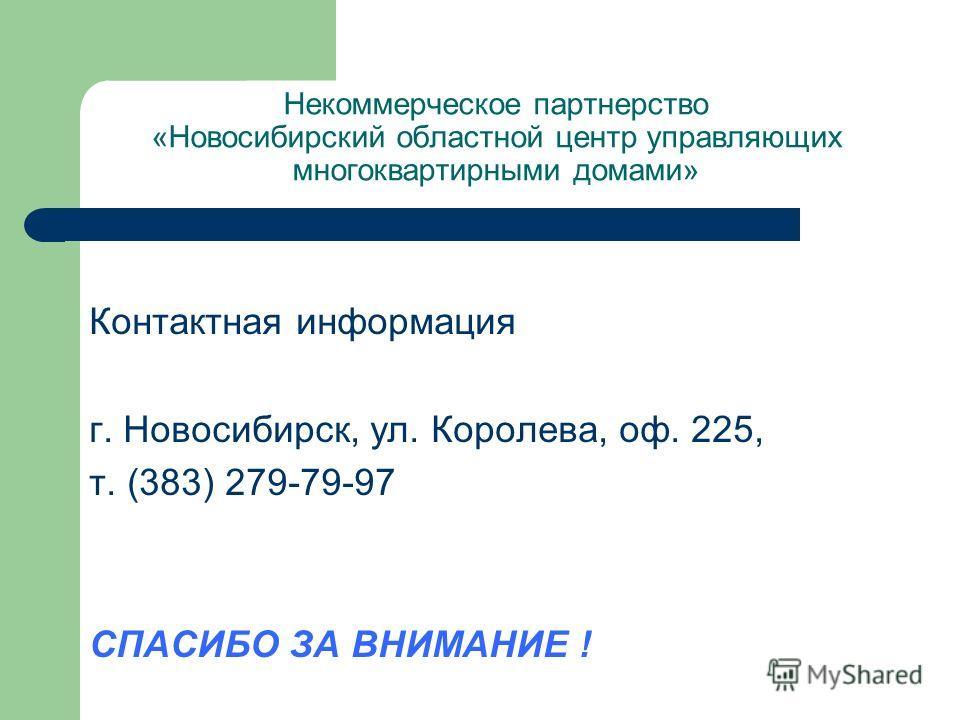 Некоммерческое партнерство «Новосибирский областной центр управляющих многоквартирными домами» Контактная информация г. Новосибирск, ул. Королева, оф. 225, т. (383) 279-79-97 СПАСИБО ЗА ВНИМАНИЕ !