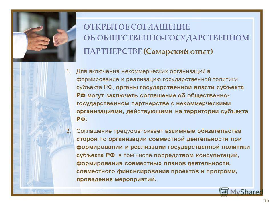 15 ОТКРЫТОЕ СОГЛАШЕНИЕ ОБ ОБЩЕСТВЕННО-ГОСУДАРСТВЕННОМ ПАРТНЕРСТВЕ (Самарский опыт) 1.Для включения некоммерческих организаций в формирование и реализацию государственной политики субъекта РФ, органы государственной власти субъекта РФ могут заключать
