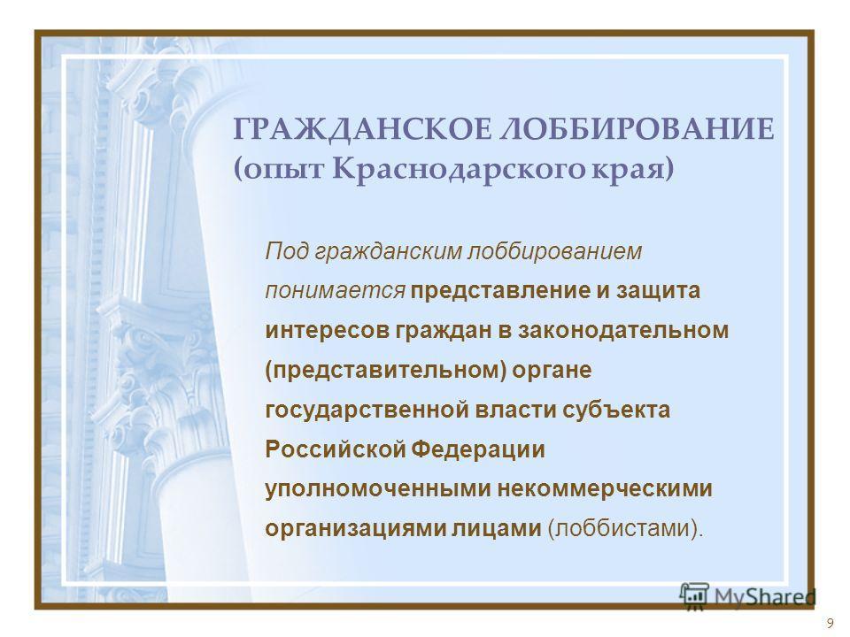 9 ГРАЖДАНСКОЕ ЛОББИРОВАНИЕ (опыт Краснодарского края) Под гражданским лоббированием понимается представление и защита интересов граждан в законодательном (представительном) органе государственной власти субъекта Российской Федерации уполномоченными н
