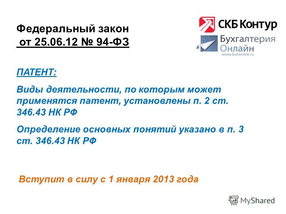 Федеральный закон от 25.06.12 94-ФЗ Вступит в силу с 1 января 2013 года ПАТЕНТ: Виды деятельности, по которым может применятся патент, установлены п. 2 ст. 346.43 НК РФ Определение основных понятий указано в п. 3 ст. 346.43 НК РФ