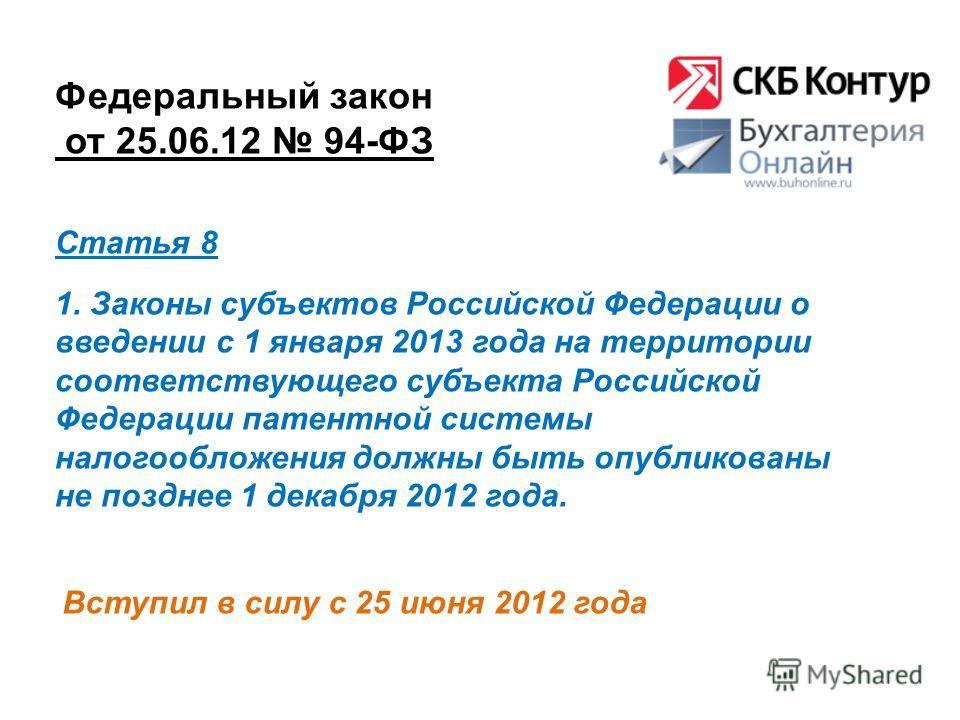 Федеральный закон от 25.06.12 94-ФЗ Вступил в силу с 25 июня 2012 года Статья 8 1. Законы субъектов Российской Федерации о введении с 1 января 2013 года на территории соответствующего субъекта Российской Федерации патентной системы налогообложения до