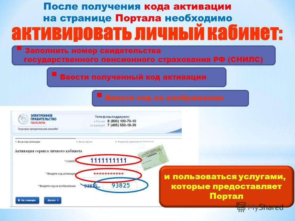 *********** 93825 активировать личный кабинет: Заполнить номер свидетельства государственного пенсионного страхования РФ (СНИЛС) Ввести полученный код активации Ввести код на изображении и пользоваться услугами, которые предоставляет Портал После пол