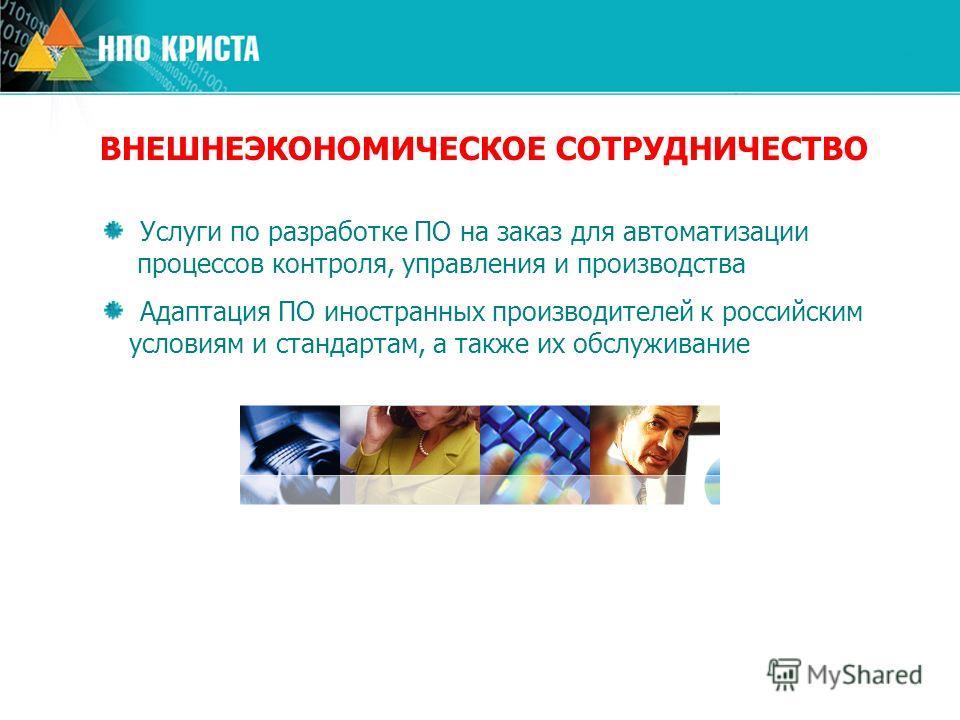 ВНЕШНЕЭКОНОМИЧЕСКОЕ СОТРУДНИЧЕСТВО Услуги по разработке ПО на заказ для автоматизации процессов контроля, управления и производства Адаптация ПО иностранных производителей к российским условиям и стандартам, а также их обслуживание