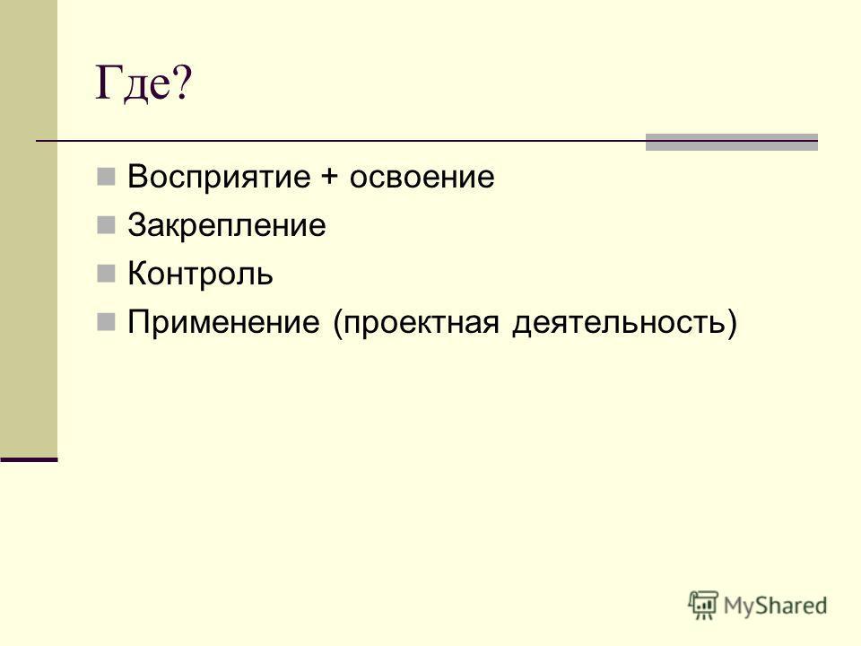 Где? Восприятие + освоение Закрепление Контроль Применение (проектная деятельность)