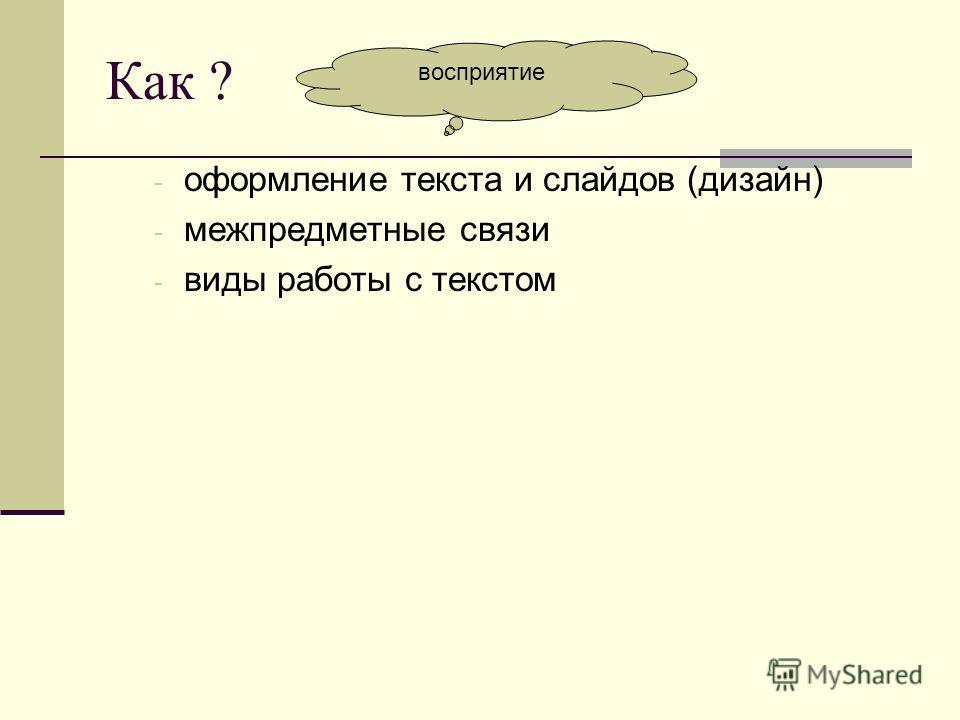 Как ? - оформление текста и слайдов (дизайн) - межпредметные связи - виды работы с текстом восприятие