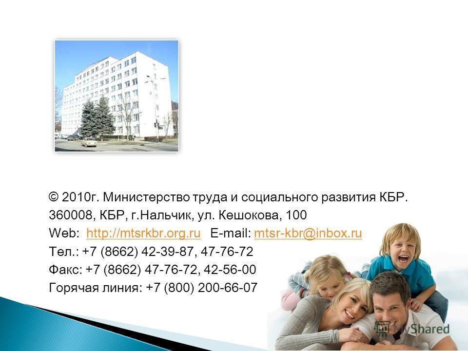 © 2010г. Министерство труда и социального развития КБР. 360008, КБР, г.Нальчик, ул. Кешокова, 100 Web: http://mtsrkbr.org.ru E-mail: mtsr-kbr@inbox.ruhttp://mtsrkbr.org.rumtsr-kbr@inbox.ru Тел.: +7 (8662) 42-39-87, 47-76-72 Факс: +7 (8662) 47-76-72,