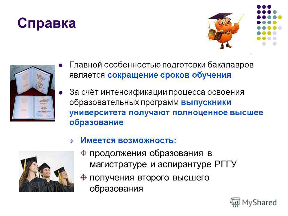Справка Главной особенностью подготовки бакалавров является сокращение сроков обучения За счёт интенсификации процесса освоения образовательных программ выпускники университета получают полноценное высшее образование Имеется возможность: продолжения