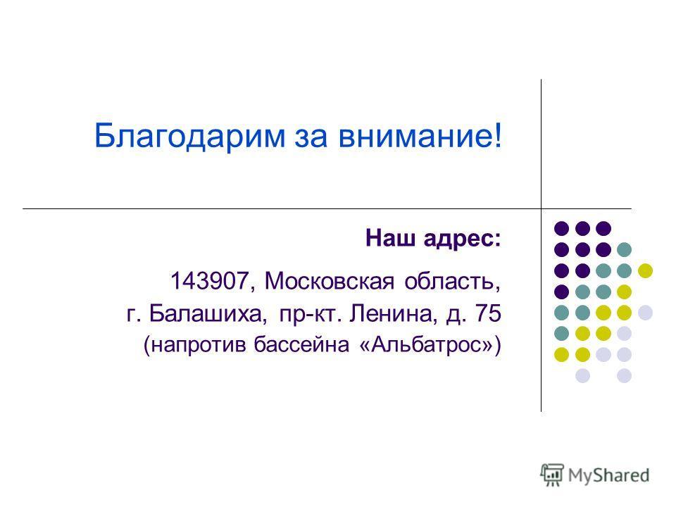 Благодарим за внимание! Наш адрес: 143907, Московская область, г. Балашиха, пр-кт. Ленина, д. 75 (напротив бассейна «Альбатрос»)