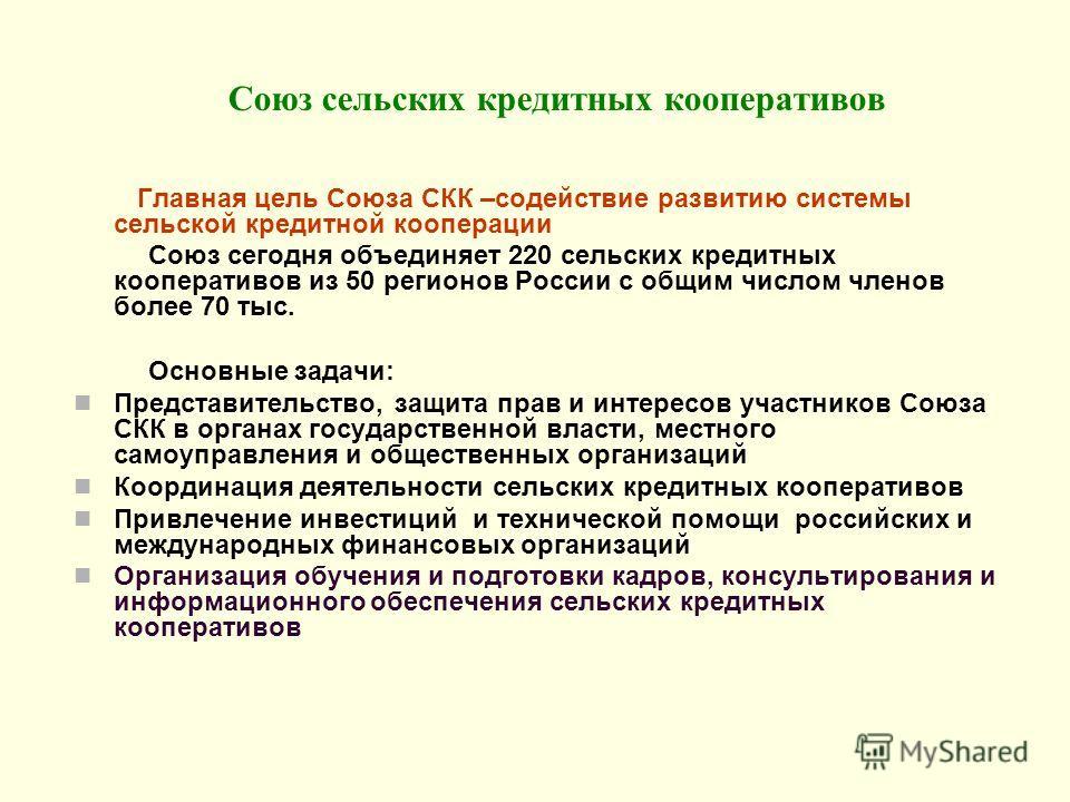 Союз сельских кредитных кооперативов Главная цель Союза СКК –содействие развитию системы сельской кредитной кооперации Союз сегодня объединяет 220 сельских кредитных кооперативов из 50 регионов России с общим числом членов более 70 тыс. Основные зада
